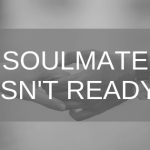 soulmate isn't ready